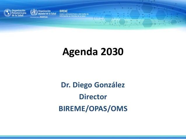 Agenda 2030 Dr. Diego González Director BIREME/OPAS/OMS