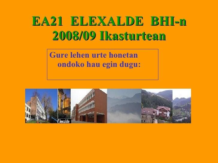 EA21  ELEXALDE  BHI-n 2008/09 Ikasturtean <ul><li>Gure lehen urte honetan ondoko hau egin dugu:   </li></ul>