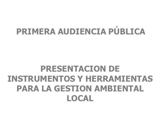 PRIMERA AUDIENCIA PÚBLICA       PRESENTACION DEINSTRUMENTOS Y HERRAMIENTAS  PARA LA GESTION AMBIENTAL            LOCAL