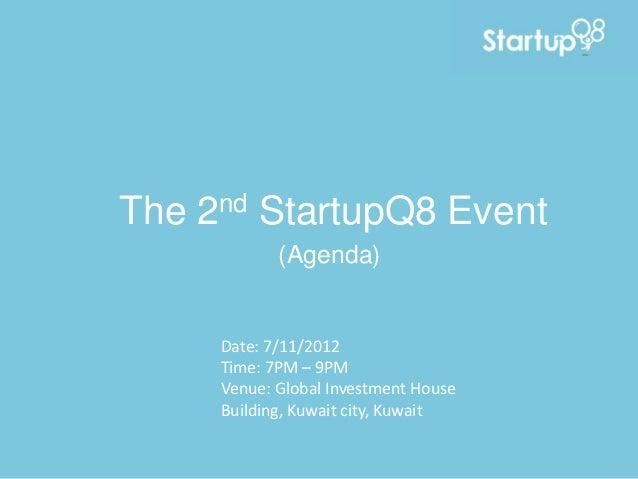 The   2 nd   StartupQ8 Event              (Agenda)       Date: 7/11/2012       Time: 7PM – 9PM       Venue: Global Investm...