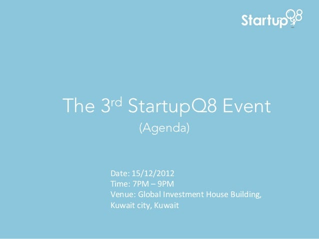 The 3rd StartupQ8 Event               (Agenda)	       Date:	  15/12/2012	       Time:	  7PM	  –	  9PM	       Venue:	  Glob...