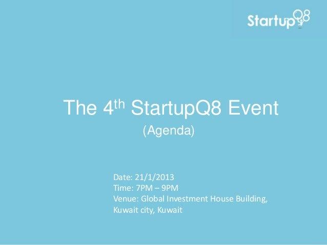 The   4 th   StartupQ8 Event              (Agenda)       Date: 21/1/2013       Time: 7PM – 9PM       Venue: Global Investm...