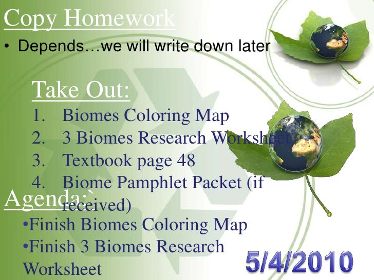 Copy Homework<br /><ul><li>Depends…we will write down later</li></ul>Take Out:<br />Biomes Coloring Map<br />3 Biomes Rese...