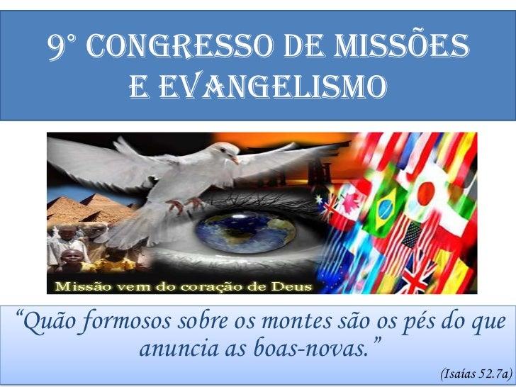 """9° CONGRESSO DE MISSÕESE EVANGELISMO<br />""""Quão formosos sobre os montes são os pés do que anuncia as boas-novas.""""<br />(I..."""