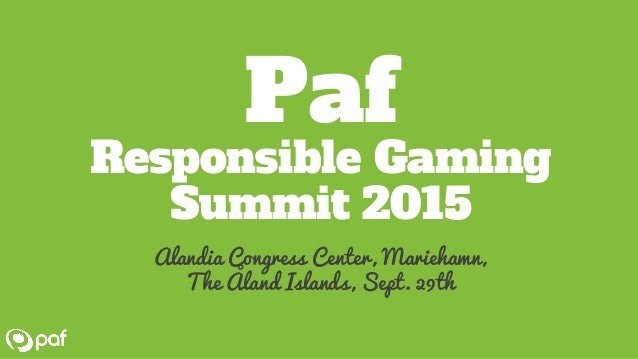 Paf Responsible Gaming Summit Sept. 29th 2015 Alandica, Mariehamn, the Åland Islands A warm welcome to Paf Responsible Gam...