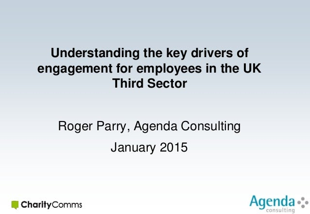 Understanding the key drivers of engagement for employees in the UK Third Sector Roger Parry, Agenda Consulting January 20...