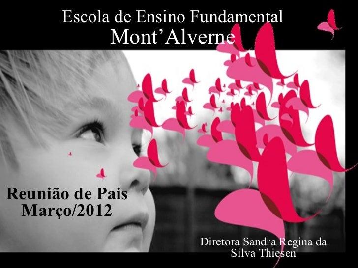 Escola de Ensino Fundamental            Mont'AlverneReunião de Pais Março/2012                       Diretora Sandra Regin...