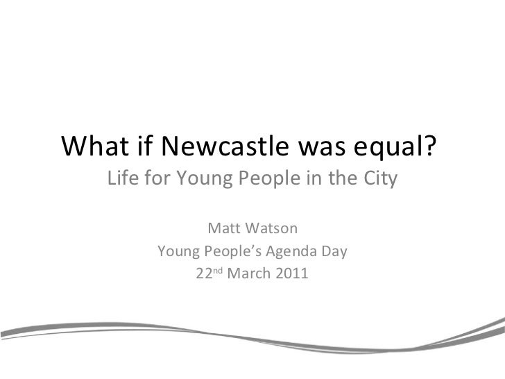 What if Newcastle was equal?  Life for Young People in the City Matt Watson Young People's Agenda Day 22 nd  March 2011