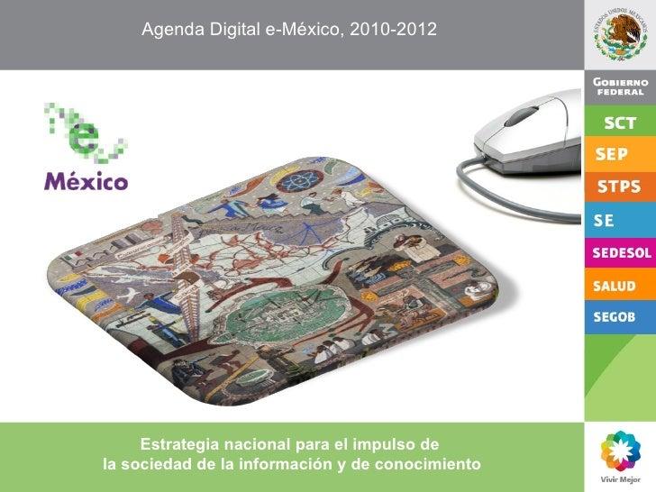 Agenda Digital e-México, 2010-2012  Estrategia nacional para el impulso de  la sociedad de la información y de conocimiento