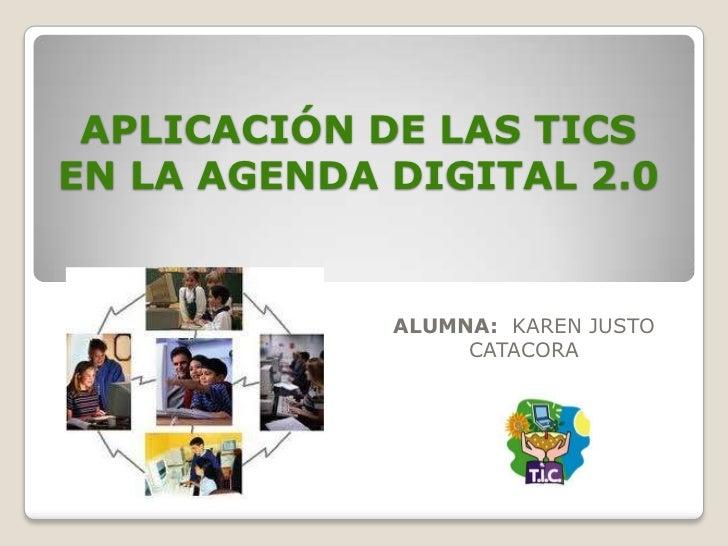 APLICACIÓN DE LAS TICSEN LA AGENDA DIGITAL 2.0             ALUMNA: KAREN JUSTO                  CATACORA