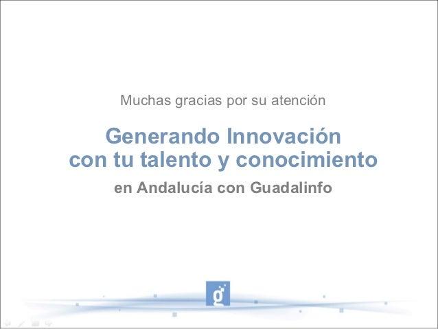 Muchas gracias por su atención   Generando Innovacióncon tu talento y conocimiento    en Andalucía con Guadalinfo