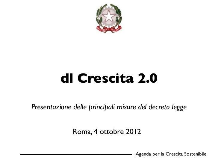 dl Crescita 2.0Presentazione delle principali misure del decreto legge              Roma, 4 ottobre 2012                  ...