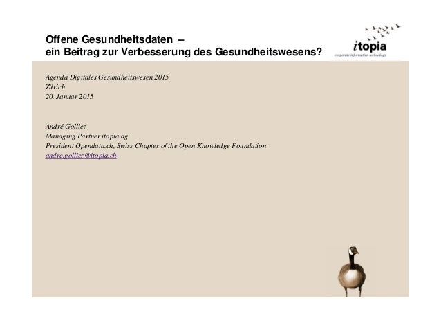 Offene Gesundheitsdaten – ein Beitrag zur Verbesserung des Gesundheitswesens? Agenda Digitales Gesundheitswesen 2015 Züric...