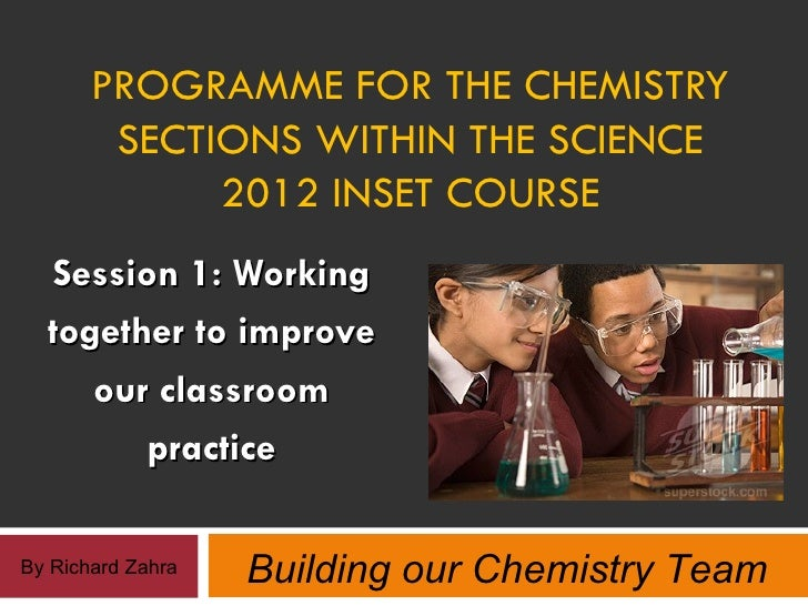 PROGRAMME FOR THE CHEMISTRY        SECTIONS WITHIN THE SCIENCE             2012 INSET COURSE  Session 1: Working  together...