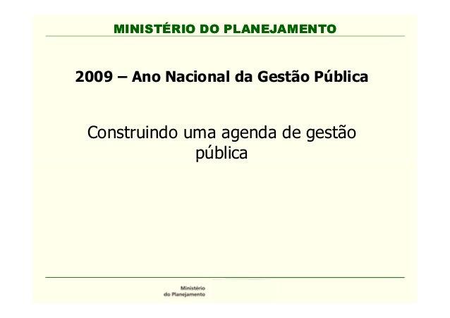 MINISTÉRIO DO PLANEJAMENTO 2009 – Ano Nacional da Gestão Pública Construindo uma agenda de gestão pública MINISTÉRIO DO PL...