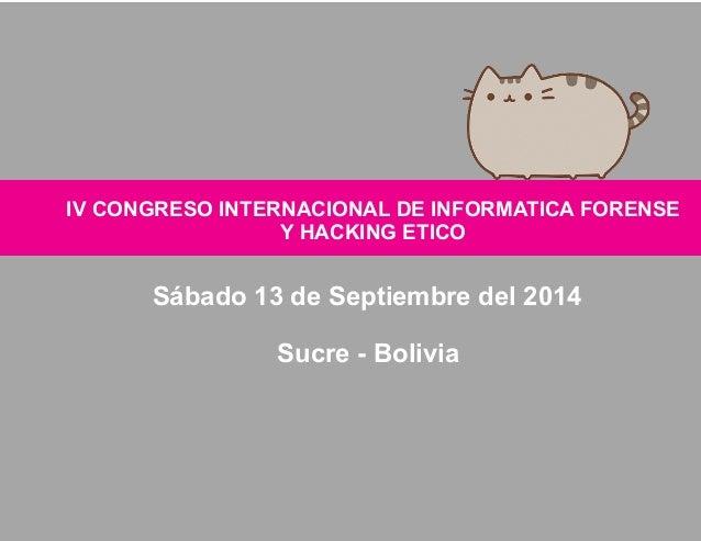 IV CONGRESO INTERNACIONAL DE  Y  INFORMATICA FORENSE  HACKING ETICO  Sábado 13 de Septiembre del 2014  Sucre - Bolivia
