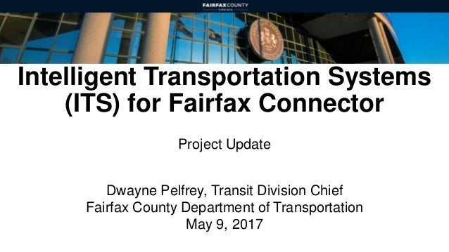 Intelligent Transportation Systems (ITS) for Fairfax Connector Project Update Dwayne Pelfrey, Transit Division Chief Fairf...