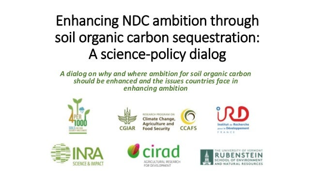 Enhancing NDC ambition through soil organic carbon sequestration: A science-policy dialog A dialog on why and where ambiti...