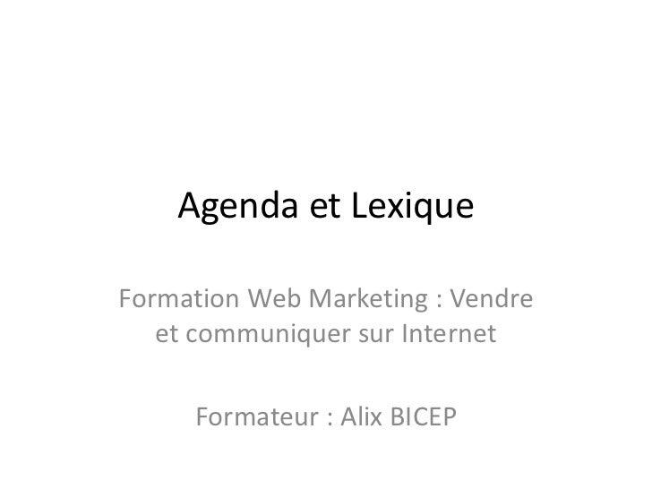 Agenda et LexiqueFormation Web Marketing : Vendre   et communiquer sur Internet     Formateur : Alix BICEP