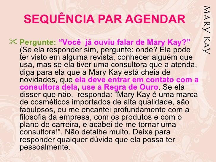 """SEQUÊNCIA PAR AGENDAR Pergunte: """"Você já ouviu falar de Mary Kay?""""  (Se ela responder sim, pergunte: onde? Ela pode  ter ..."""