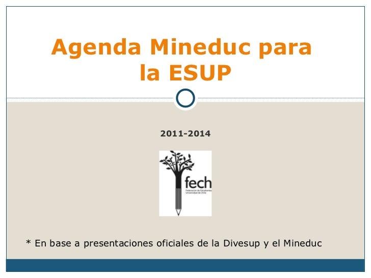 2011-2014 Agenda Mineduc para  la ESUP * En base a presentaciones oficiales de la Divesup y el Mineduc
