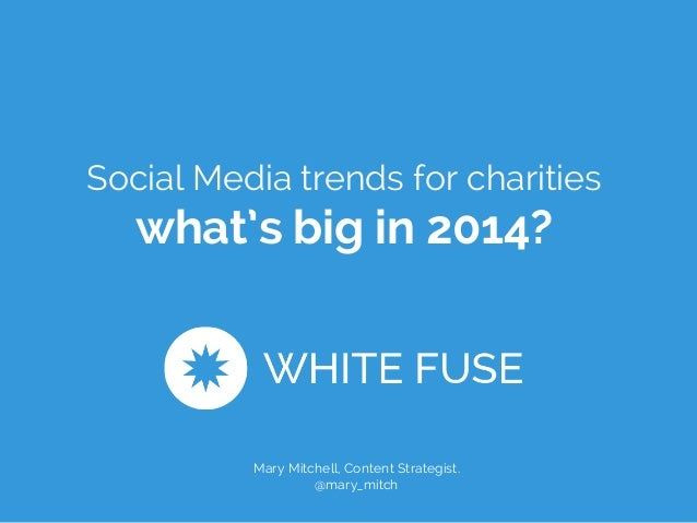 Social Media trends for charities  what's big in 2014?  Mary Mitchell, Content Strategist.  @mary_mitch