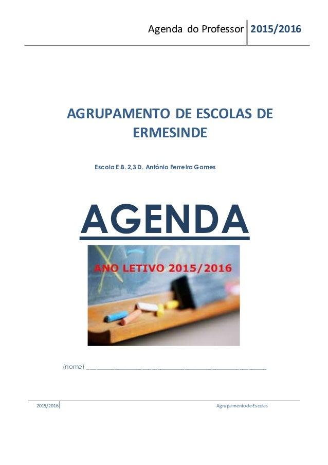 Agenda do Professor 2015/2016 AGRUPAMENTO DE ESCOLAS DE ERMESINDE Escola E.B. 2,3 D. António Ferreira Gomes AGENDA (nome) ...
