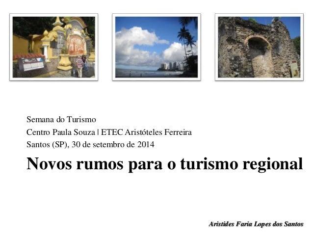 Semana do Turismo  Centro Paula Souza | ETEC Aristóteles Ferreira  Santos (SP), 30 de setembro de 2014  Novos rumos para o...