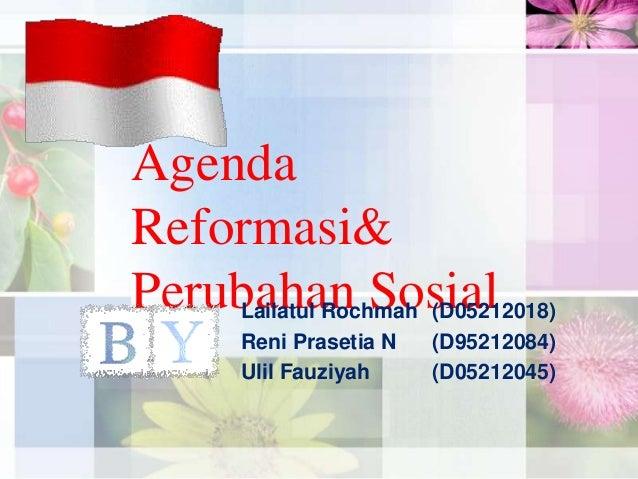 Agenda Reformasi& Perubahan Sosial  Lailatul Rochmah (D05212018) Reni Prasetia N (D95212084) Ulil Fauziyah (D05212045)