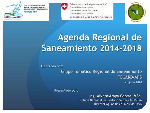 Agenda Regional de Saneamiento 2014-2018 Elaborado por: Grupo Temático Regional de Saneamiento FOCARD-APS 21 julio 2014 Co...