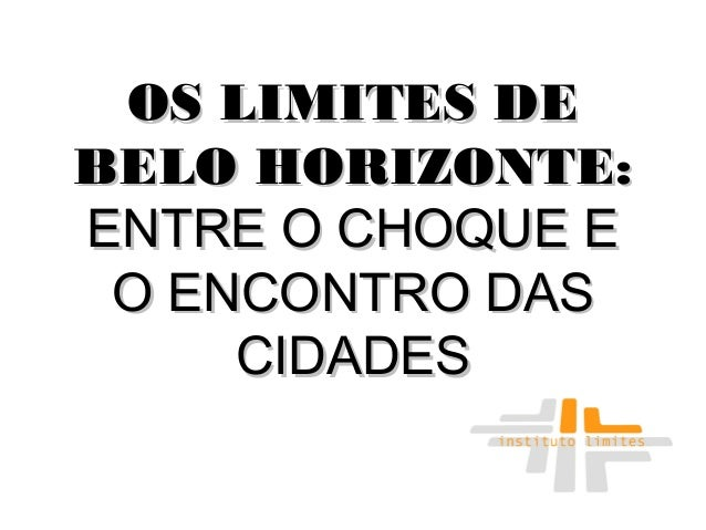 OS LIMITES DEOS LIMITES DE BELO HORIZONTE:BELO HORIZONTE: ENTRE O CHOQUE EENTRE O CHOQUE E O ENCONTRO DASO ENCONTRO DAS CI...