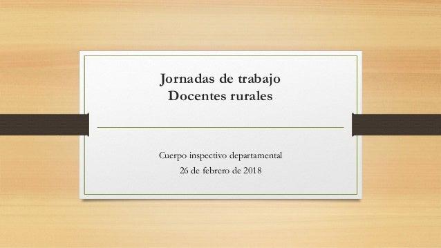 Jornadas de trabajo Docentes rurales Cuerpo inspectivo departamental 26 de febrero de 2018