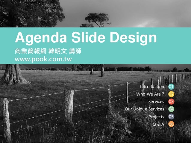 Introduction Who We Are ? Services Our Unique Services Projects Q & A 01 02 03 04 05 06 Agenda Slide Design 商業簡報網 韓明文 講師 w...