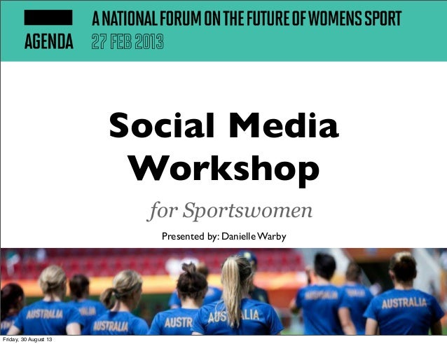 Social Media Workshop for Sportswomen Presented by: Danielle Warby Friday, 30 August 13
