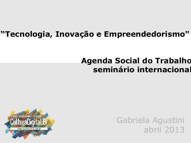 """""""Tecnologia, Inovação e Empreendedorismo""""Agenda Social do Trabalhoseminário internacionalGabriela Agustiniabril 2013"""