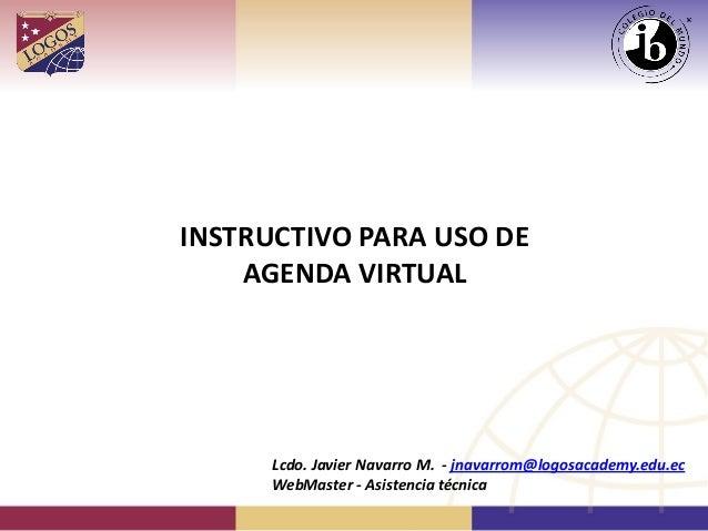 INSTRUCTIVO PARA USO DE AGENDA VIRTUAL Lcdo. Javier Navarro M. - jnavarrom@logosacademy.edu.ec WebMaster - Asistencia técn...