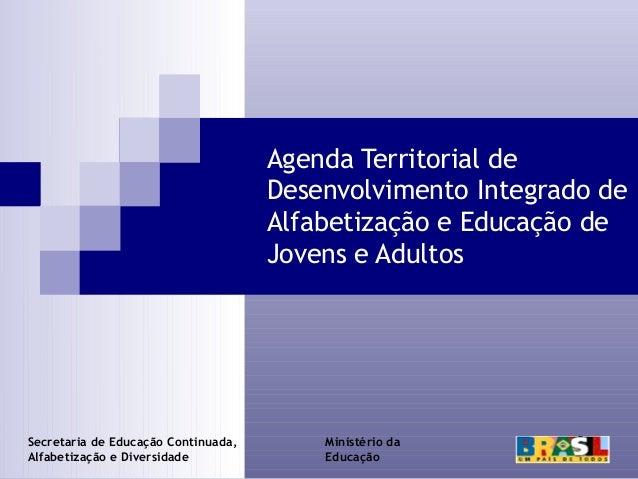 Agenda Territorial de Desenvolvimento Integrado de Alfabetização e Educação de Jovens e Adultos  Secretaria de Educação Co...