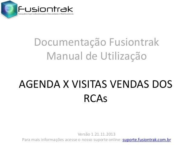 Documentação Fusiontrak Manual de Utilização AGENDA X VISITAS VENDAS DOS RCAs Versão 1.21.11.2013 Para mais informações ac...