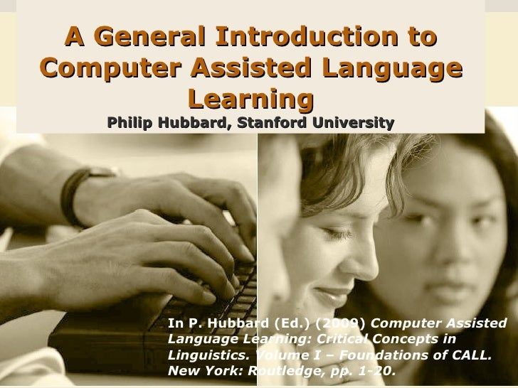 A General Introduction to Computer Assisted Language Learning Philip Hubbard, Stanford University In P. Hubbard (Ed.) (200...
