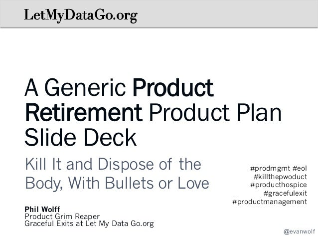 A Generic Product Retirement Product Plan Slide Deck Kill It and Dispose of the Body, With Bullets or Love Phil Wolff Prod...