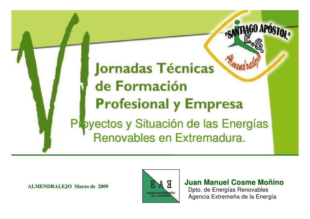 Proyectos y Situación de las Energías                  Renovables en Extremadura.                                     Juan...