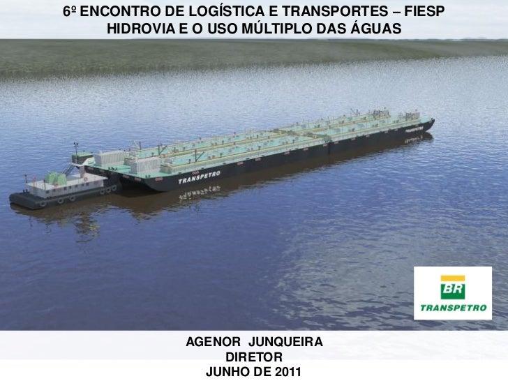 6º ENCONTRO DE LOGÍSTICA E TRANSPORTES – FIESP      HIDROVIA E O USO MÚLTIPLO DAS ÁGUAS              AGENOR JUNQUEIRA     ...