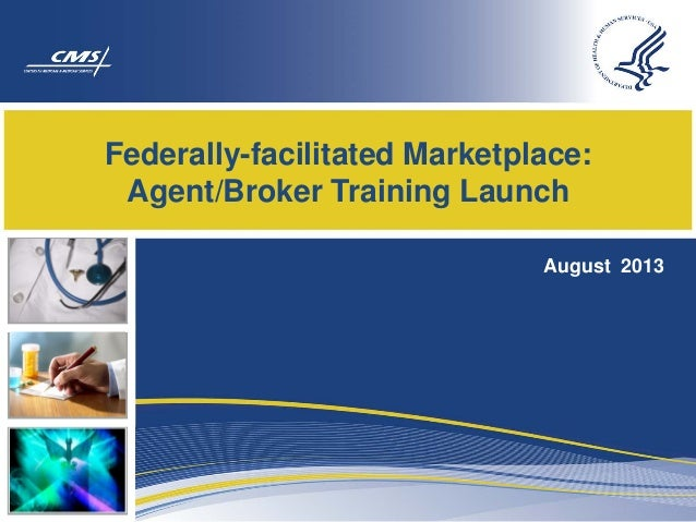 Federally-facilitated Marketplace: Agent/Broker Training Launch August 2013