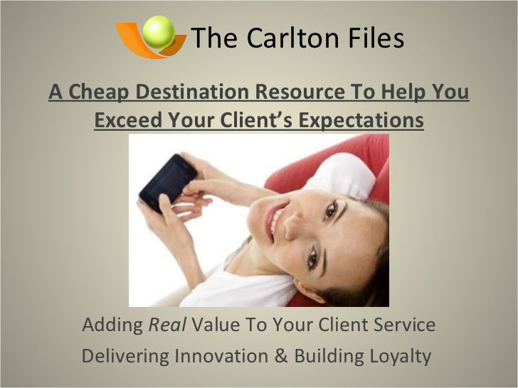 The Carlton Files A Cheap Destination Resource To Help You Exceed Your Client's Expectations Adding  Real  Value To Your C...