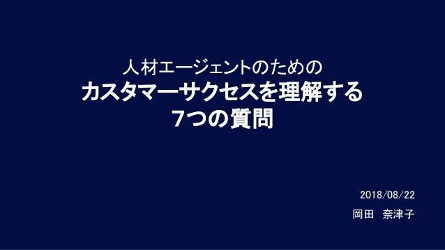 人材エージェントのための カスタマーサクセスを理解する 7つの質問 2018/08/22   岡田 奈津子