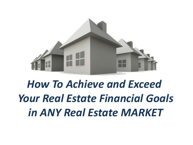 How To Achieve and ExceedYour Real Estate Financial Goals  in ANY Real Estate MARKET