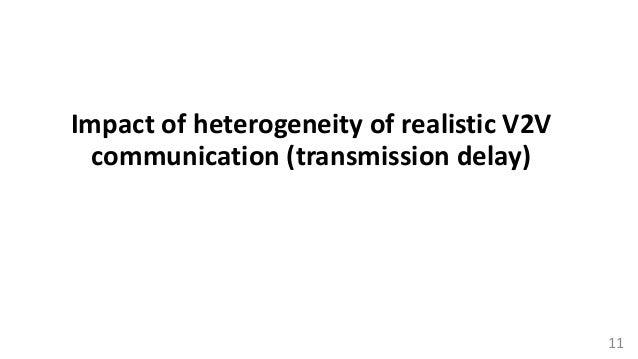 Impact of heterogeneity of realistic V2V communication (transmission delay) 11