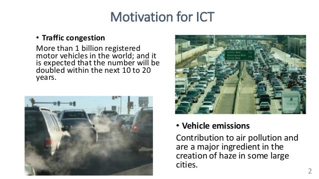 Motivation for ICT • Traffic congestion More than 1 billion registered motor vehicles in the world; and it is expected tha...