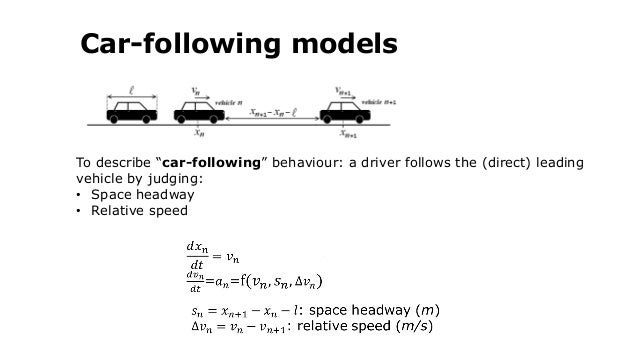 """Car-following models To describe """"car-following"""" behaviour: a driver follows the (direct) leading vehicle by judging: • Sp..."""