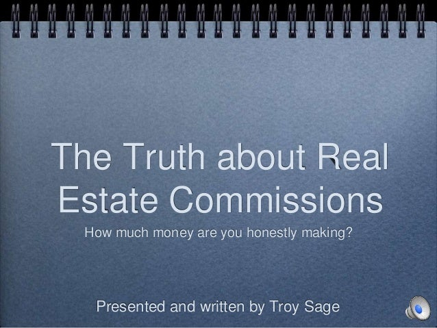 The Truth about Real Estate Commissions How much money are you honestly making? Presented and written by Troy Sage